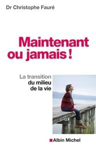 Christophe Docteur Fauré et Dr Christophe Fauré - Maintenant ou jamais ! - La transition du milieu de la vie.