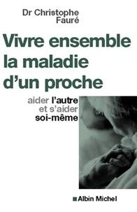 Christophe Docteur Fauré et Dr Christophe Fauré - Vivre ensemble la maladie d'un proche - Aider l'autre et s'aider soi-même.
