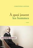 Christophe Donner - A quoi jouent les hommes.