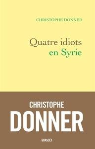 Christophe Donner - Quatre idiots en Syrie.