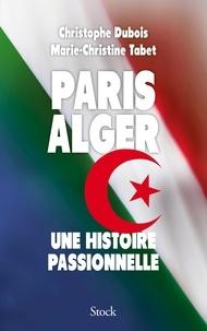 Christophe Dubois et Marie-Christine Tabet - Paris Alger - Une histoire passionnelle.
