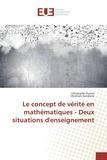 Christophe Dumas - Le concept de vérité en mathématiques - Deux situations d'enseignement.