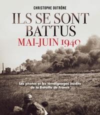Christophe Dutrône - Ils se sont battus, mai-juin 1940 - Les photos et les témoignages inédits de la Bataille de France.
