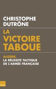 Christophe Dutrône - La victoire taboue - Algérie, la réussite tactique de l'armée française.