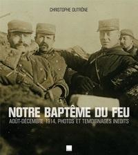 Christophe Dutrône - Notre baptême du feu - Août-décembre 1914, photos et témoignages inédits.