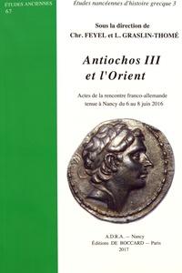 Christophe Feyel et Laetitia Graslin-Thomé - Antiochos III et l'Orient - Actes de la rencontre franco-allemande tenue à Nancy du 6 au 8 juin 2016.