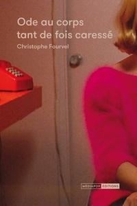 Christophe Fourvel - Ode au corps tant de fois caressé.