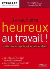 Christophe Gallé et Nathalie Olivier - Je veux être heureux au travail ! - 4 clés pour trouver le métier de mes rêves.