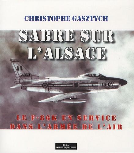 Christophe Gasztych - Sabre sur l'Alsace - Le F-86-K en service dans l'Armée de l'Air.