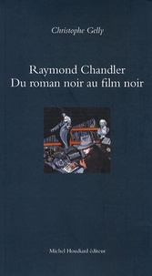 Christophe Gelly - Raymond Chandler - Du roman noir au film noir.