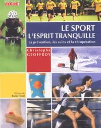 Christophe Geoffroy - Le sport l'esprit tranquille - Conseils pratiques, préparations, récupération, prévention des blessures et premiers soins..