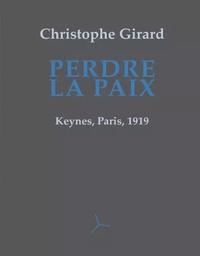 Christophe Girard - Perdre la paix - Keynes, Paris, 1919.