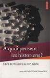 Christophe Granger - A quoi pensent les historiens ? - Faire de l'histoire au XXIe siècle.