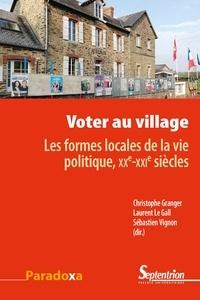 Christophe Granger et Laurent Le Gall - Voter au village - Les formes locales de la vie politique, XXe-XXIesiècles.