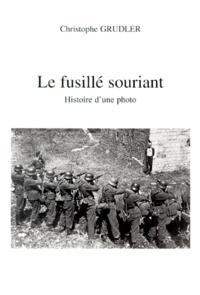 Christophe Grudler - Le fusillé souriant. - Histoire d'une photo.