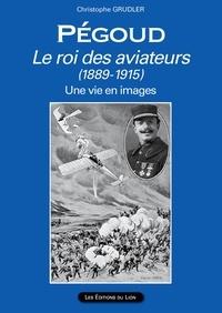 Christophe Grudler - PEGOUD Le roi des aviateurs (1889-1915).