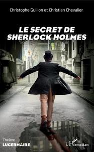 Christophe Guillon et Christian Chevalier - Le secret de Sherlock Holmes.
