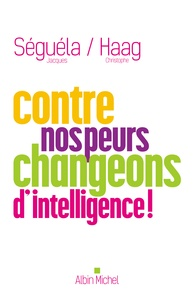 Christophe Haag et Jacques Séguéla - Contre nos peurs, changeons d'intelligence !.