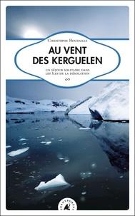 Christophe Houdaille - Au vent des Kerguelen - Un séjour solitaire dans les îles de la Désolation.