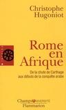 Christophe Hugoniot - Rome en Afrique - De la chute de Carthage aux débuts de la conquête arabe.