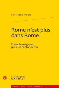 Christophe Imbert - Rome n'est plus dans Rome - Formule magique pour un centre perdu.
