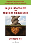 Christophe Itier - Le jeu inconscient des relations amoureuses - Une approche psychologique, énergétique et spirituelle du couple.