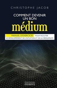 Christophe Jacob - Comment devenir un bon médium - Manuel d'exercices pour faciliter le développement de l'intuition et de la médiumnité.