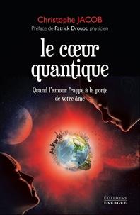 Christophe Jacob - Le coeur quantique - Quand l'amour frappe à la porte de votre âme.