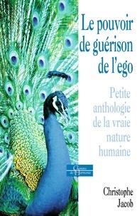 Christophe Jacob - Le pouvoir de guérison de l'égo - Petite anthologie de la vraie nature humaine.