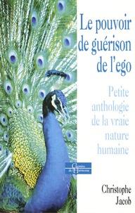 Christophe Jacob - Le pouvoir de guérison de l'ego - Petite anthologie de la vraie nature humaine.