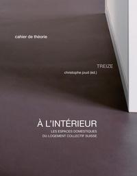 Christophe Joud et Lorraine Beaudoin - A l'intérieur - Les espaces domestiques du logement collectif suisse.