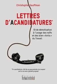 """Christophe Kauffman - Lettres d'acandidatures - Et de démotivation à l'usage des naïfs et des bien""""Antis"""" du Travail."""