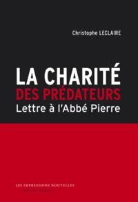 Christophe Leclaire - La charité des prédateurs - Lettre à l'abbé Pierre.