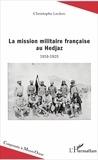 Christophe Leclerc - La mission militaire française au Hedjaz (1916-1920).