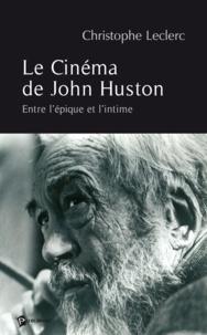Christophe Leclerc - Le Cinéma de John Huston - Entre l'épique et l'intime.