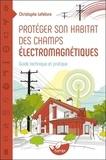 Christophe Lefebvre - Protéger son habitat des champs électromaniétiques - Guide technique et pratique.