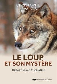 Christophe Levalois - Le loup et son mystère - Histoire d'une fascination.