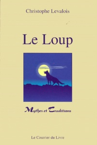 Christophe Levalois - Le loup - Mythes & traditions.