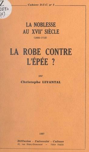 La Robe contre l'Épée ? La noblesse au XVIIe siècle, 1600-1715