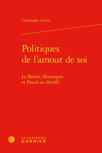Christophe Litwin - Politiques de l'amour de soi - La Boétie, Montaigne et Pascal au démêlé.