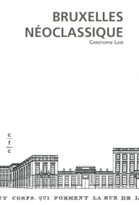 Christophe Loir - Bruxelles néoclassique - Mutation de l'espace urbain (1775-1840).
