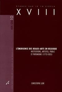 Christophe Loir - L'émergence des beaux-arts en Belgique - Institutions, artistes, public et patrimoine (1773-1835).