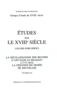 Christophe Loir - La sécularisation des oeuvres d'art dans le Brabant (1773-1842) - La création du Musée de Bruxelles.