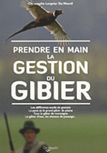 Christophe Lorgnier du Mesnil - Prendre en main la gestion du gibier - Les différents outils de gestion, le petit et le grand gibier de plaine, tout le gibier de motnagne, le gibier d'eau, les oiseaux de passage....