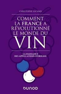 Comment la France a révolutionné le monde du vin- La naissance des appellations d'origine - Christophe Lucand |
