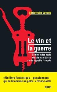Christophe Lucand - Le vin et la guerre - Comment les nazis ont fait main basse sur le vignoble français.