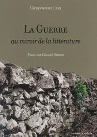 Christophe Luzi - La Guerre au miroir de la littérature - Essai sur Claude Simon.