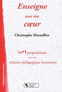 Christophe Marsollier - Enseigne avec ton coeur - 90 + 1 propositions pour une relation pédagogique humaniste.