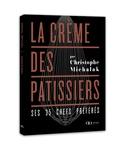 Christophe Michalak - La crème des pâtissiers - Ses 35 chefs préférés.