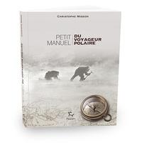 Christophe Migeon - Petit manuel du voyageur polaire.